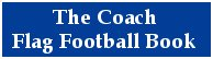 The Coach Flag Football Book contains Great Flag Football Coaching Tips, Strategies & More!